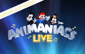 Animaniacs Live! Matinee Added